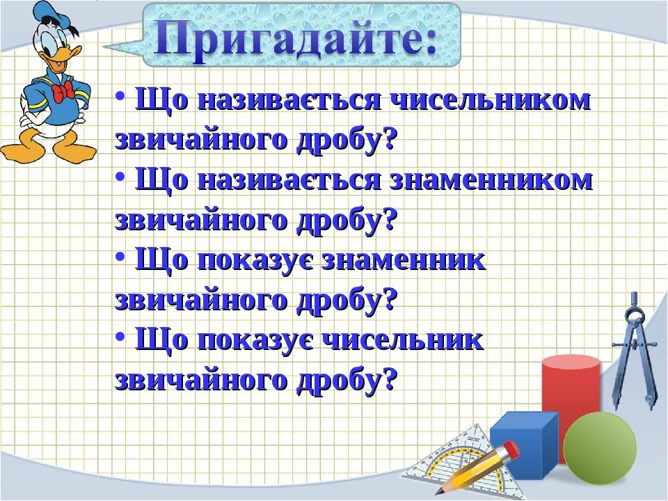 Що називається чисельником звичайного дробу? Що називається знаменником звичайного дробу? Що показує знаменник звичайного дробу? Що показує чисельн...