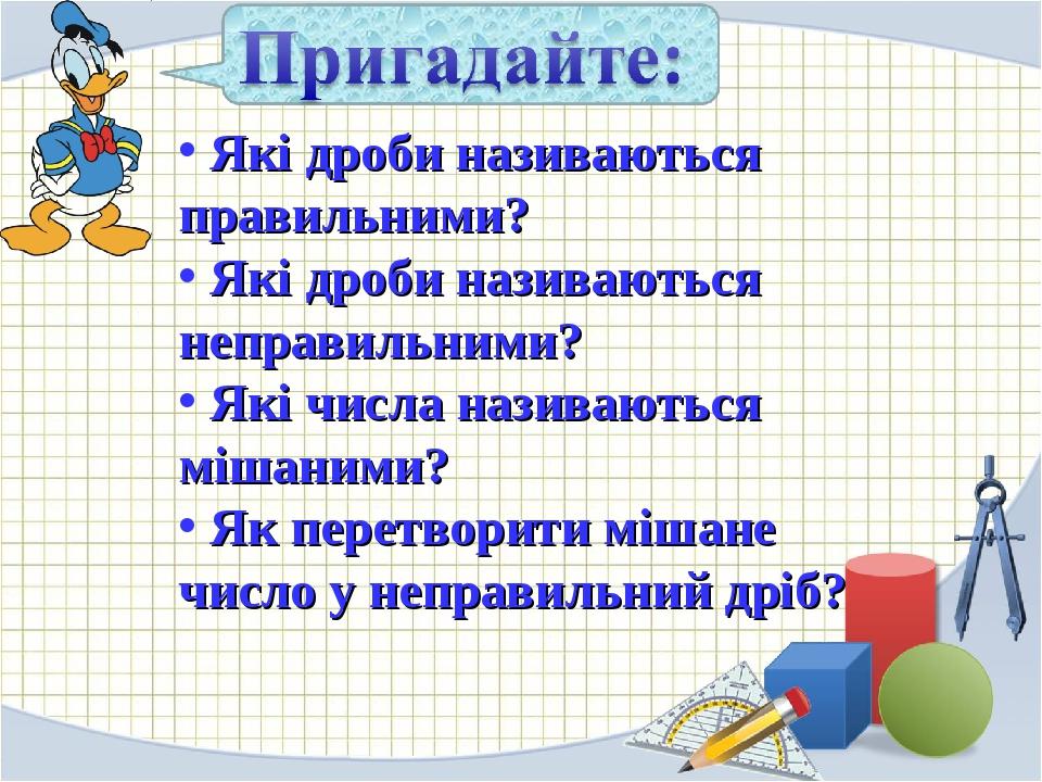 Які дроби називаються правильними? Які дроби називаються неправильними? Які числа називаються мішаними? Як перетворити мішане число у неправильний ...