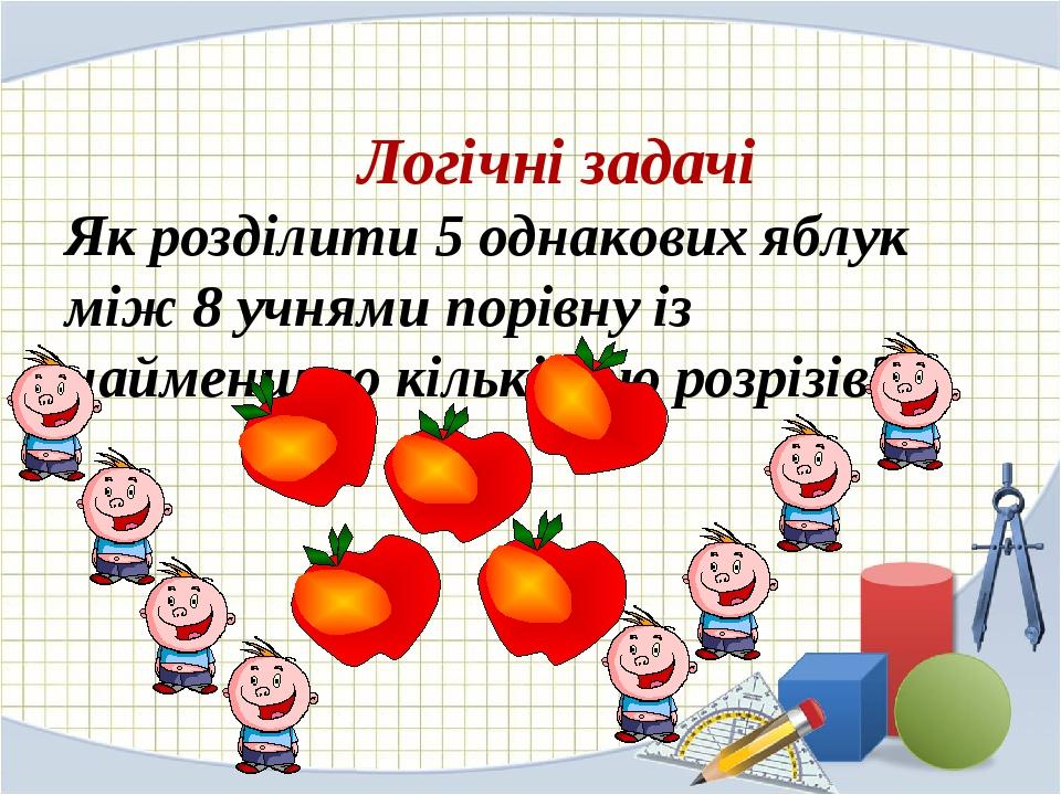 Логічні задачі Як розділити 5 однакових яблук між 8 учнями порівну із найменшою кількістю розрізів?