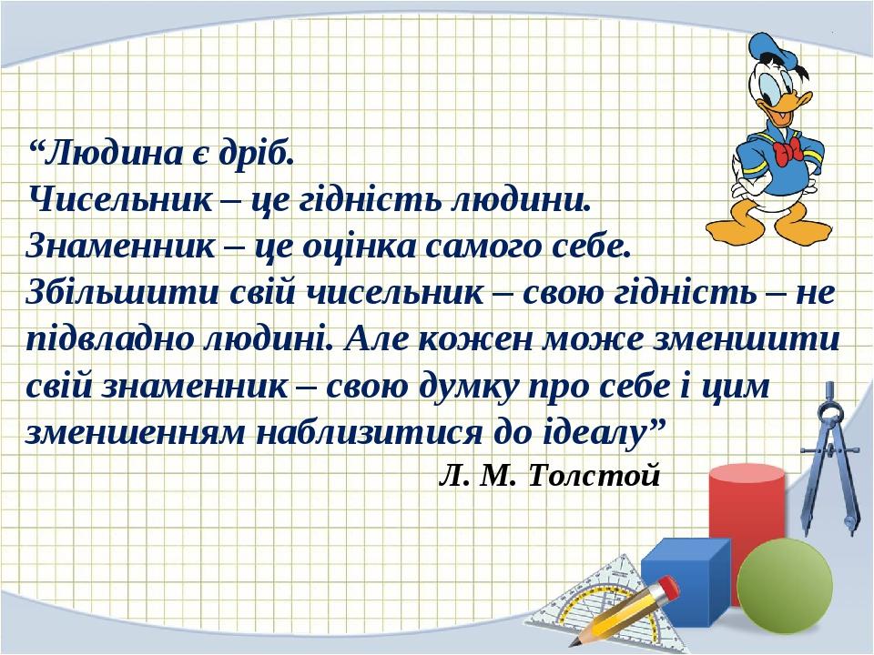 """""""Людина є дріб. Чисельник – це гідність людини. Знаменник – це оцінка самого себе. Збільшити свій чисельник – свою гідність – не підвладно людині. ..."""