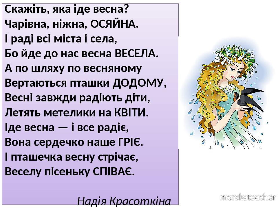 Скажіть, яка іде весна? Чарівна, ніжна, ОСЯЙНА. І раді всі міста і села, Бо йде до нас весна ВЕСЕЛА. А по шляху по весняному Вертаються пташки ДОДО...