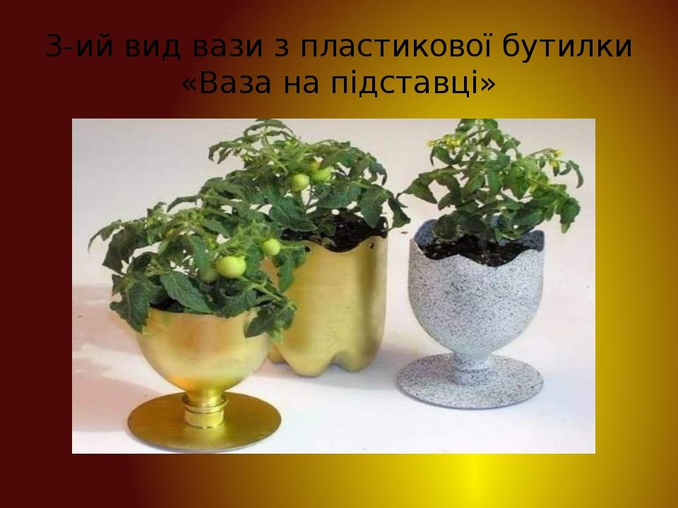 3-ий вид вази з пластикової бутилки «Ваза на підставці»