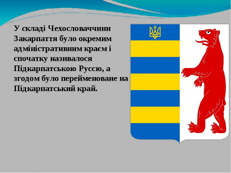 У складі Чехословаччини Закарпаття було окремим адміністративним краєм і спочатку називалося Підкарпатською Руссю, а згодом було перейменоване на П...