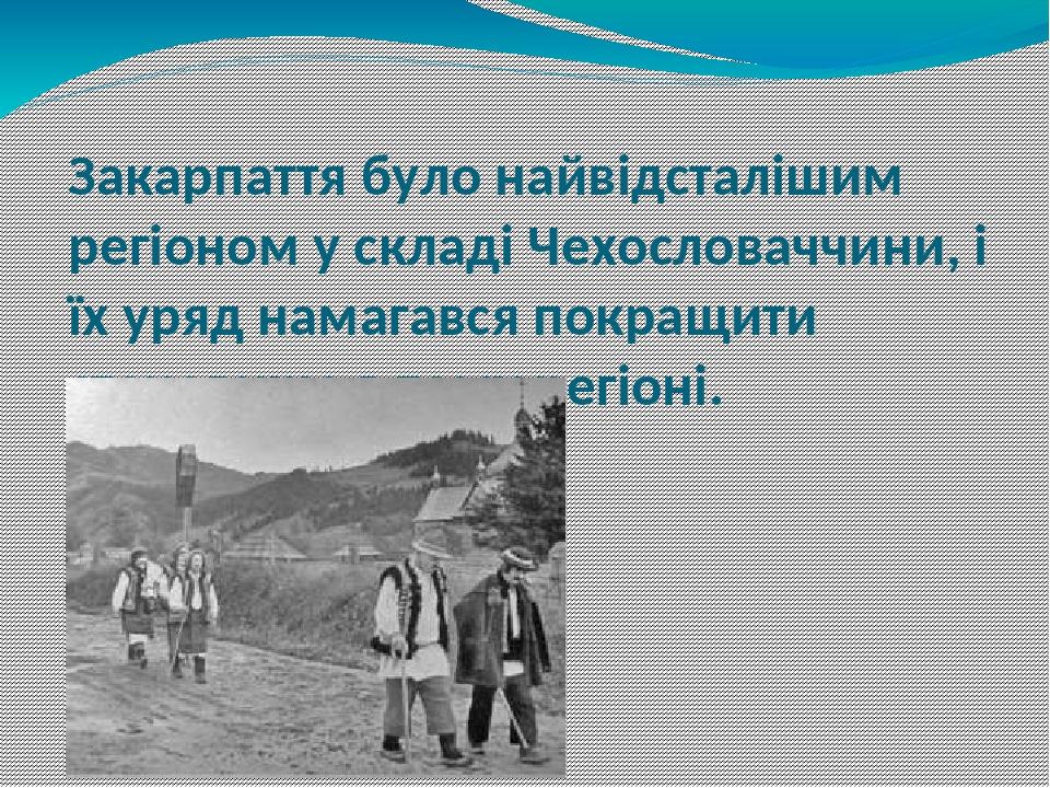 Закарпаття було найвідсталішим регіоном у складі Чехословаччини, і їх уряд намагався покращити становище в тому регіоні.