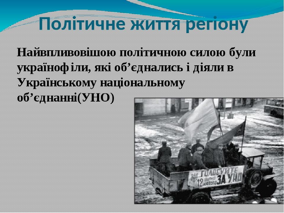 Політичне життя регіону Найвпливовішою політичною силою були українофіли, які об'єднались і діяли в Українському національному об'єднанні(УНО)
