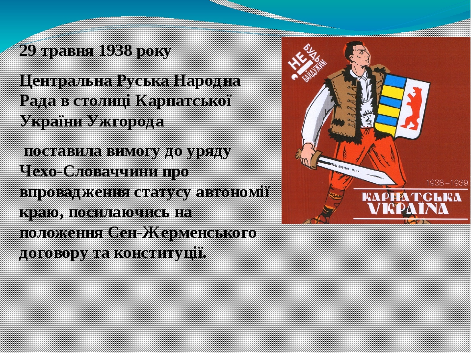 29 травня 1938 року Центральна Руська Народна Рада в столиці Карпатської УкраїниУжгорода поставила вимогу до уряду Чехо-Словаччини про впровадже...