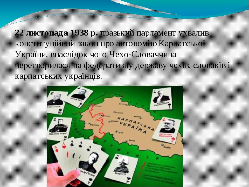 22 листопада 1938р. празький парламент ухвалив конституційний закон про автономію Карпатської України, внаслідок чого Чехо-Словаччина перетворилас...