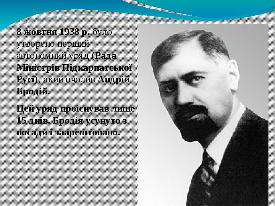 8 жовтня 1938р. було утворено перший автономнийуряд(Рада Міністрів Підкарпатської Русі), який очоливАндрій Бродій. Цей уряд проіснував лише 15 ...