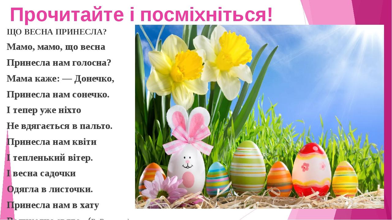 Прочитайте і посміхніться! ЩО ВЕСНА ПРИНЕСЛА? Мамо, мамо, що весна Принесла нам голосна? Мама каже: — Донечко, Принесла нам сонечко. І тепер уже ні...