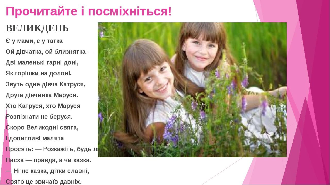 Прочитайте і посміхніться! ВЕЛИКДЕНЬ Є у мами, є у татка Ой дівчатка, ой близнятка — Дві маленькі гарні доні, Як горішки на долоні. Звуть одне дівч...
