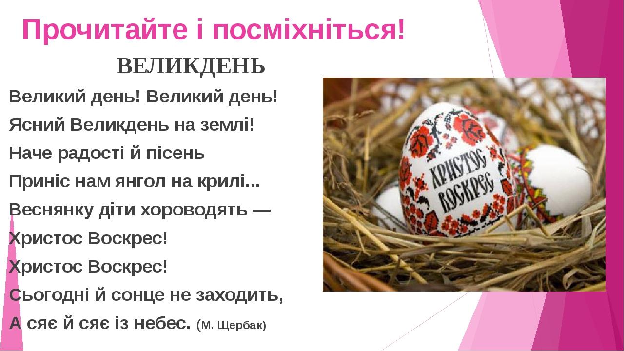 Прочитайте і посміхніться! ВЕЛИКДЕНЬ Великий день! Великий день! Ясний Великдень на землі! Наче радості й пісень Приніс нам янгол на крилі... Весня...