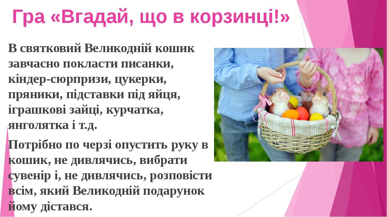 Гра «Вгадай, що в корзинці!» В святковий Великодній кошик завчасно покласти писанки, кіндер-сюрпризи, цукерки, пряники, підставки під яйця, іграшко...