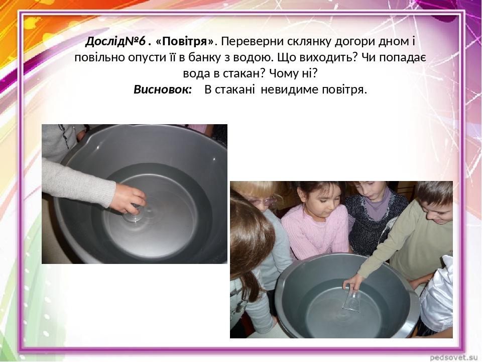 Дослід№6 . «Повітря». Переверни склянку догори дном і повільно опусти її в банку з водою. Що виходить? Чи попадає вода в стакан? Чому ні? Висновок:...