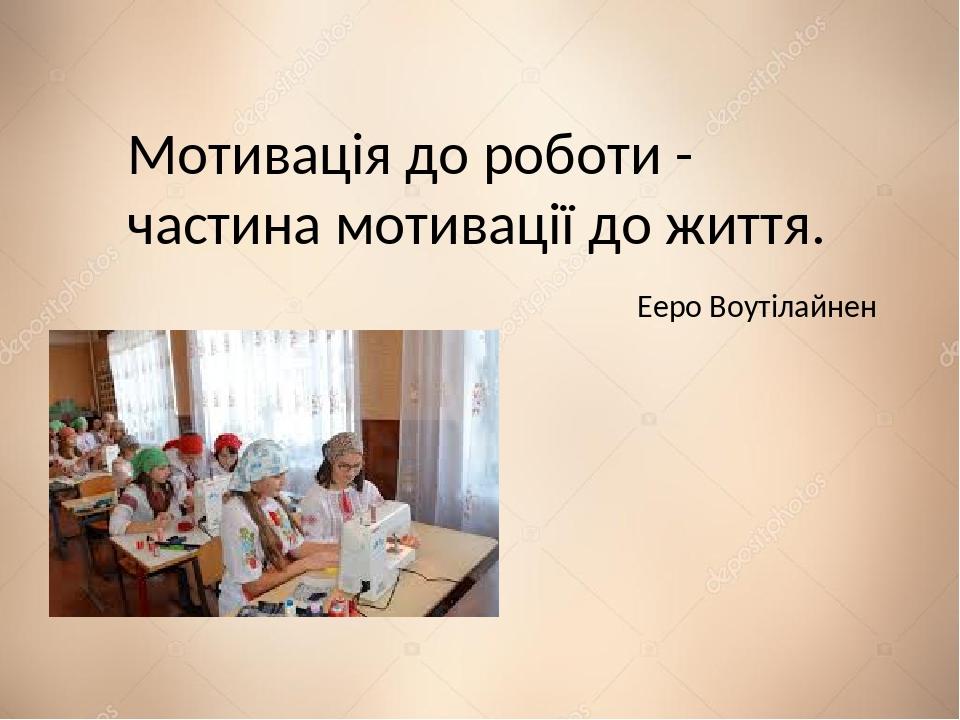 Мотивація до роботи - частина мотивації до життя. Ееро Воутілайнен