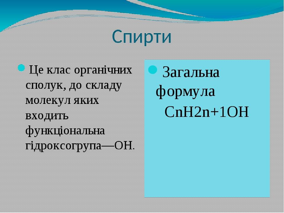 Спирти Це клас органічних сполук, до складу молекул яких входить функціональна гідроксогрупа—ОН. Загальна формула СnН2n+1ОН
