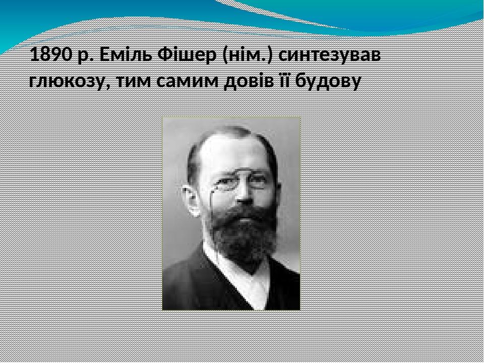 1890 р. Еміль Фішер (нім.) синтезував глюкозу, тим самим довів її будову Бутлеров синтезировал глюкозу на много раньше, но его синтез не подтвержда...