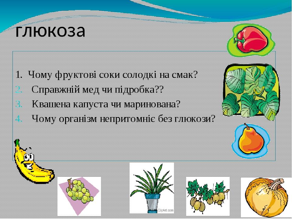 1. Чому фруктові соки солодкі на смак? Справжній мед чи підробка?? Квашена капуста чи маринована? Чому організм непритомніє без глюкози? глюкоза