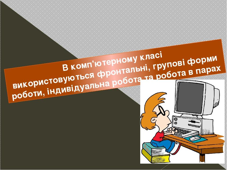 В комп'ютерному класі використовуютьсяфронтальні, групові форми роботи, індивідуальна робота таробота в парах