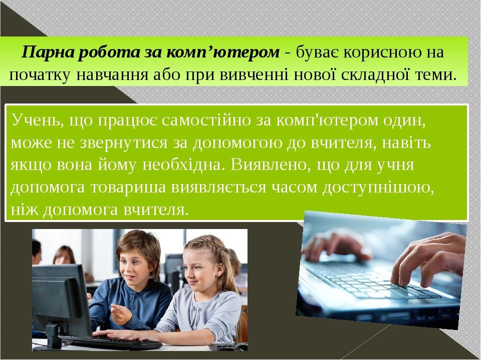 Парна робота за комп'ютером- буваєкорисною на початку навчання або при вивченні нової складної теми. Учень, що працює самостійно за комп'ютером о...