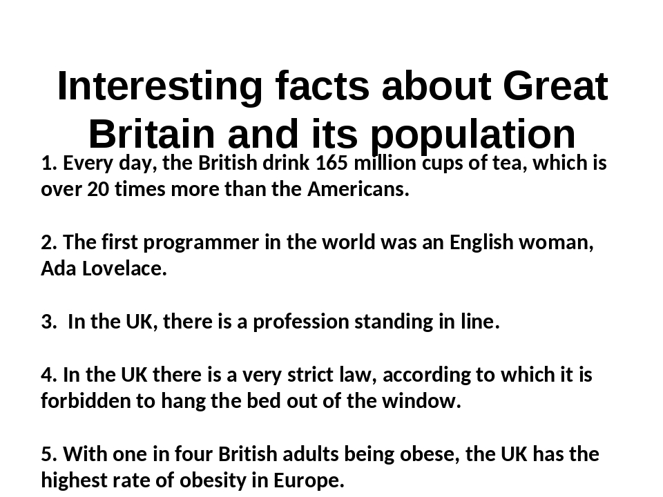Interesting facts about Great Britain and its population 1. Every day, the British drink 165 million cups of tea, which is over 20 times more than ...