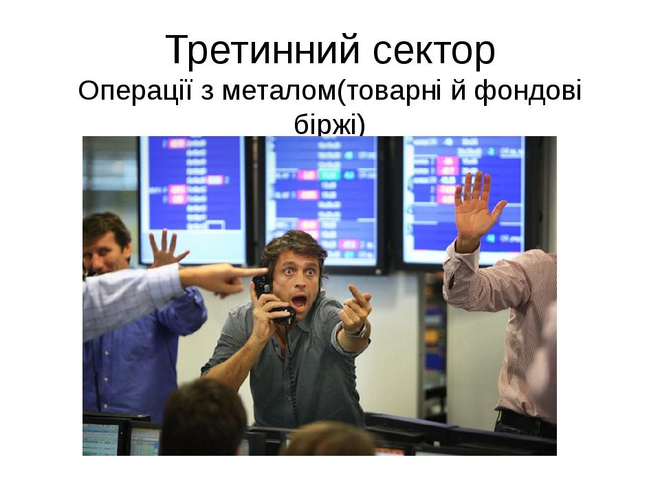 Третинний сектор Операції з металом(товарні й фондові біржі)