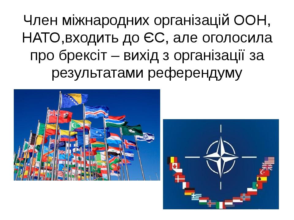 Член міжнародних організацій ООН, НАТО,входить до ЄС, але оголосила про брексіт – вихід з організації за результатами референдуму