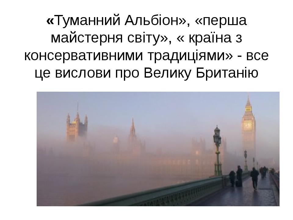 «Туманний Альбіон», «перша майстерня світу», « країна з консервативними традиціями» - все це вислови про Велику Британію