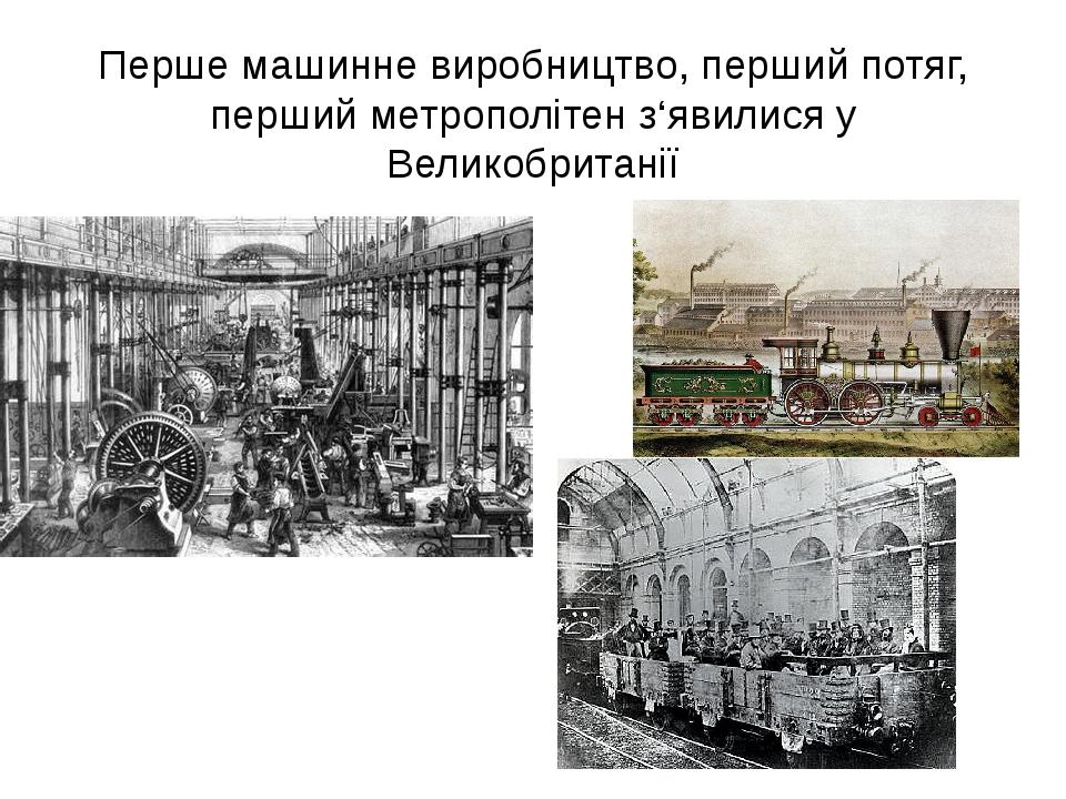Перше машинне виробництво, перший потяг, перший метрополітен з'явилися у Великобританії