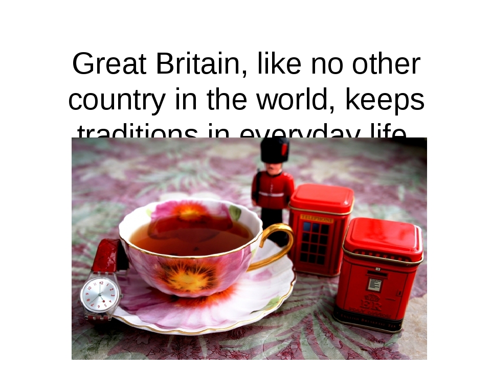 Great Britain, like no other country in the world, keeps traditions in everyday life, politics, and art.
