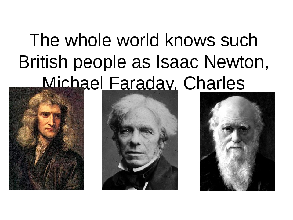 The whole world knows such British people as Isaac Newton, Michael Faraday, Charles Darwin.