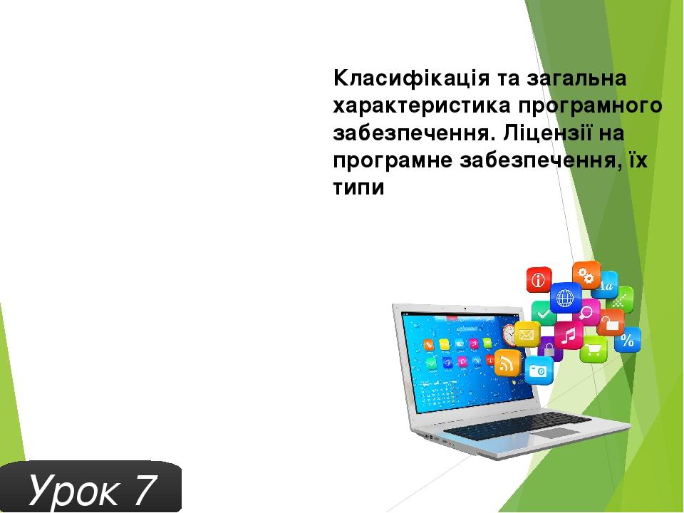 Урок 7 Класифікація та загальна характеристика програмного забезпечення. Ліцензії на програмне забезпечення, їх типи