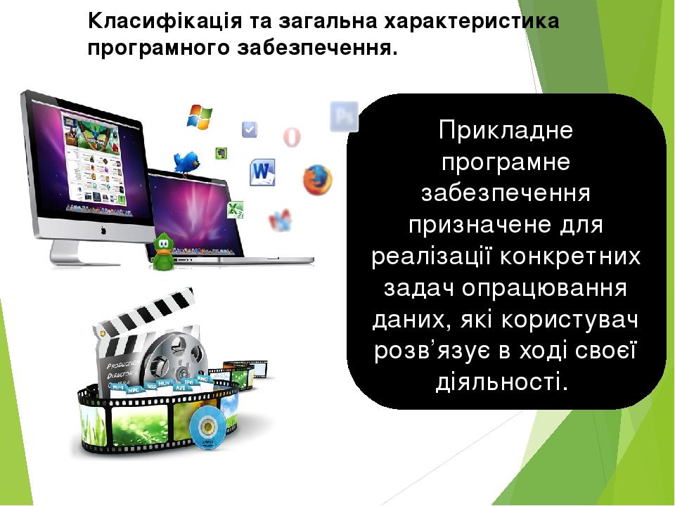 Прикладне програмне забезпечення призначене для реалізації конкретних задач опрацювання даних, які користувач розв'язує в ході своєї діяльності. Кл...