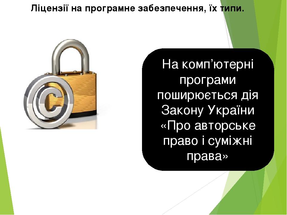 Ліцензії на програмне забезпечення, їх типи. На комп'ютерні програми поширюється дія Закону України «Про авторське право і суміжні права»