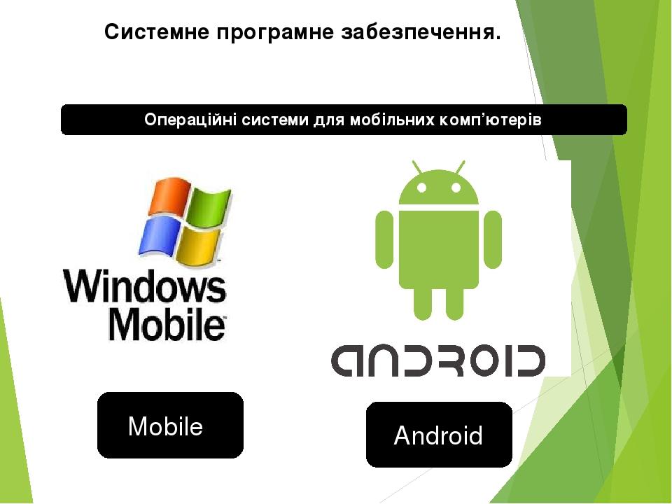 Операційні системи для мобільних комп'ютерів Системне програмне забезпечення. Mobile Android
