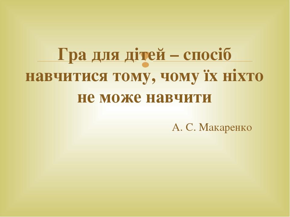 Гра для дітей – спосіб навчитися тому, чому їх ніхто не може навчити А. С. Макаренко 