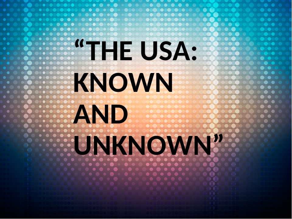 """THE USA: KNOWN AND UNKNOWN"""