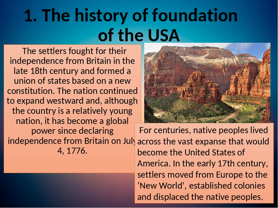 1. The history of foundation of the USA The settlers fought for their independence from Britain in the late 18th century and formed a union of stat...