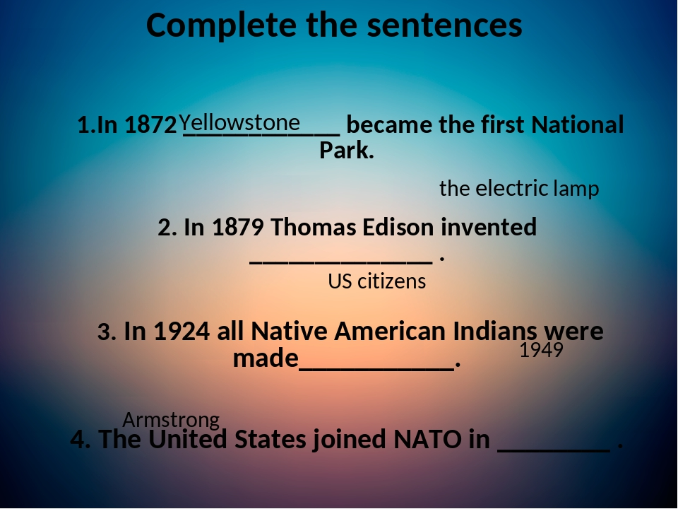 Complete the sentences 1.In 1872 ____________ became the first National Park. 2. In 1879 Thomas Edison invented ______________ . 3. In 1924 all Nat...
