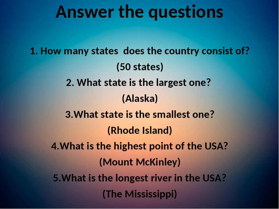Answer the questions 1. How many states does the country consist of? (50 states) 2. What state is the largest one? (Alaska) 3.What state is the sma...