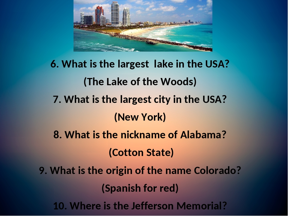 6. What is the largest lake in the USA? (The Lake of the Woods) 7. What is the largest city in the USA? (New York) 8. What is the nickname of Alaba...