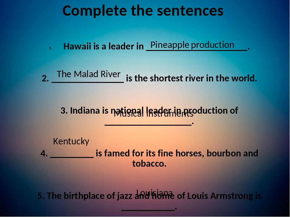 Complete the sentences Hawaii is a leader in _____________________. 2. _______________ is the shortest river in the world. 3. Indiana is national l...