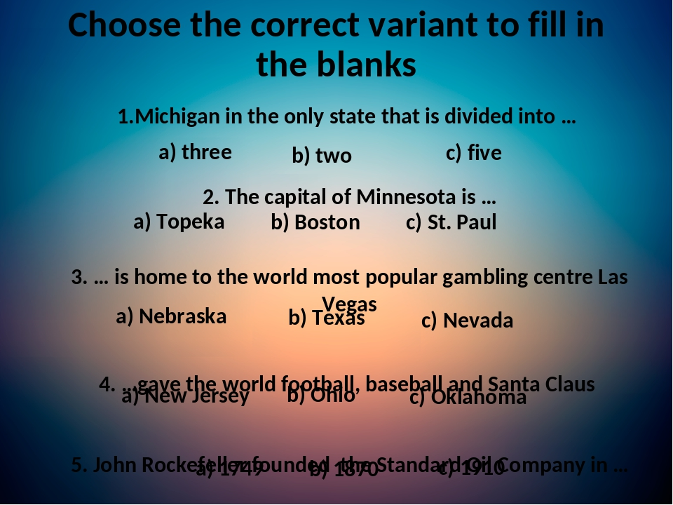 Choose the correct variant to fill in the blanks 1.Michigan in the only state that is divided into … 2. The capital of Minnesota is … 3. … is home ...
