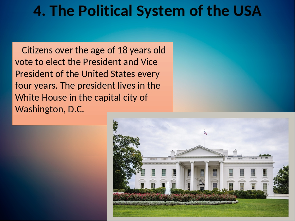 4. The Political System of the USA Citizens over the age of 18 years old vote to elect the President and Vice President of the United States every ...