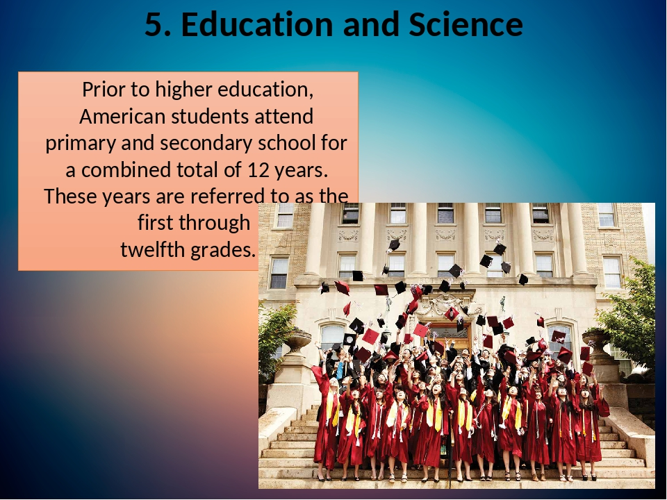 5. Education and Science Prior to higher education, American students attend primary and secondary school for a combined total of 12 years. These y...
