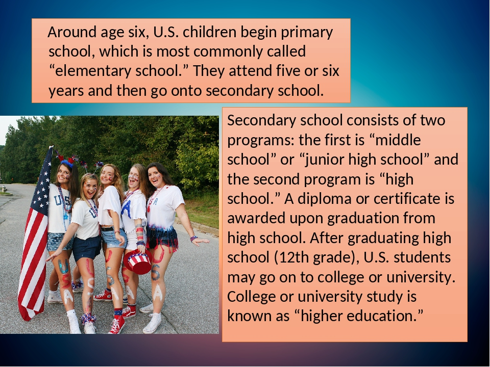 "Around age six, U.S. children begin primary school, which is most commonly called ""elementary school."" They attend five or six years and then go on..."