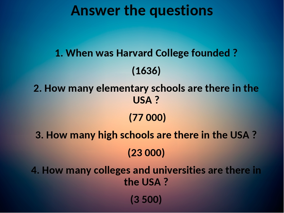 1. When was Harvard College founded ? (1636) 2. How many elementary schools are there in the USA ? (77 000) 3. How many high schools are there in t...