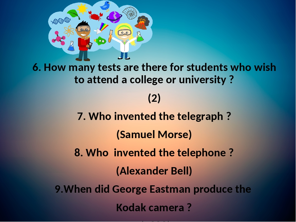 6. How many tests are there for students who wish to attend a college or university ? (2) 7. Who invented the telegraph ? (Samuel Morse) 8. Who inv...