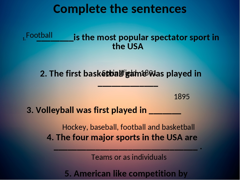 Complete the sentences ________is the most popular spectator sport in the USA 2. The first basketball game was played in _____________ 3. Volleybal...