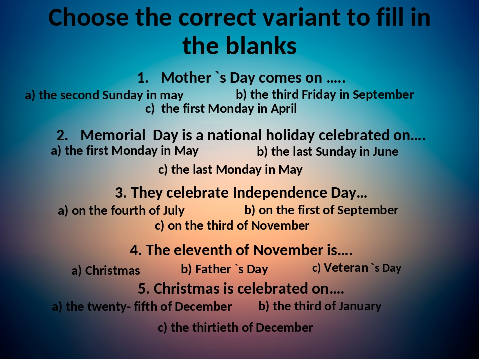 Choose the correct variant to fill in the blanks Mother `s Day comes on ….. Memorial Day is a national holiday celebrated on…. 3. They celebrate In...