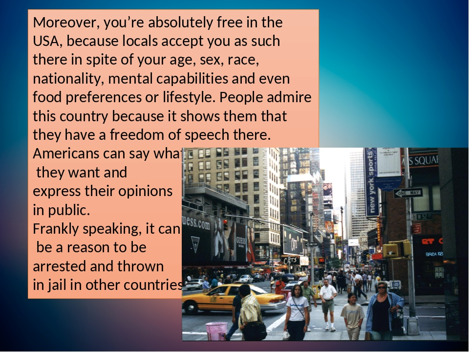 Moreover, you're absolutely free in the USA, because locals accept you as such there in spite of your age, sex, race, nationality, mental capabilit...